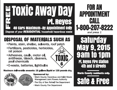 Free Toxic Away Day, Pt. Reyes, 40 cars maximun. By Appointment only. Dispose of your residential household hazardous waste.  Disposal of materials such as: Paint, stain, shellac, solvents, roof patch. Fertilizers, pesticides, herbicides, rat poison. Adhesives, caulk, motor oil, antifreeze, bleach, cleaners, pool chemicals. E-waste, batteries, lightbulbs.  Maximum deliverable amounts: 15 gallons liquid or 125 pounds dry.  For an appointment call 1-800-207-8222 and press 1.  Saturday, May 9, 2015, 9 am to 1 pm. Pt. Reyes Fire Station, 4th and B Streets. Marin County residents only.  Sponsored by: Marin County Hazardous waste and Solid Waste Management Joint Powers Authority, The City of San Rafael Fire Department,  Marin County Fire Department